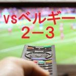 W杯 決勝トーナメントのベルギー戦2-3で惜敗。ベスト8ならず!